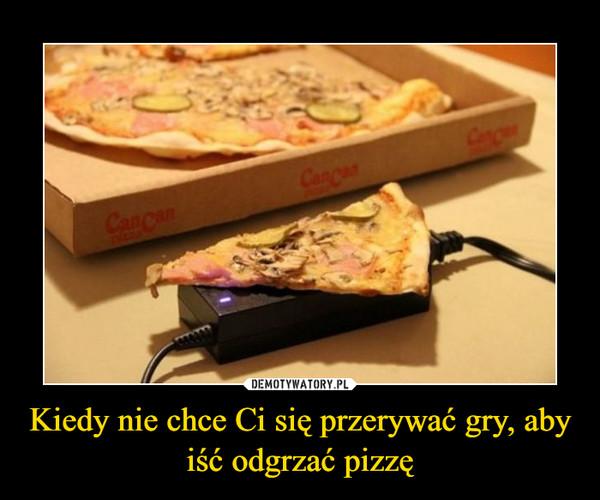 Kiedy nie chce Ci się przerywać gry, aby iść odgrzać pizzę –