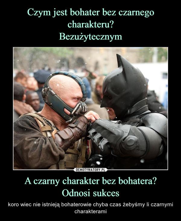 A czarny charakter bez bohatera?Odnosi sukces – koro wiec nie istnieją bohaterowie chyba czas żebyśmy li czarnymi charakterami