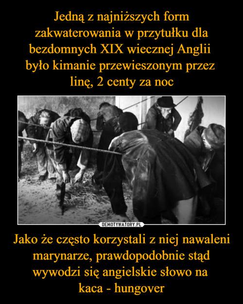 Jedną z najniższych form zakwaterowania w przytułku dla bezdomnych XIX wiecznej Anglii  było kimanie przewieszonym przez  linę, 2 centy za noc Jako że często korzystali z niej nawaleni marynarze, prawdopodobnie stąd wywodzi się angielskie słowo na  kaca - hungover
