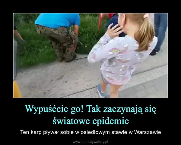 Wypuśćcie go! Tak zaczynają się światowe epidemie – Ten karp pływał sobie w osiedlowym stawie w Warszawie