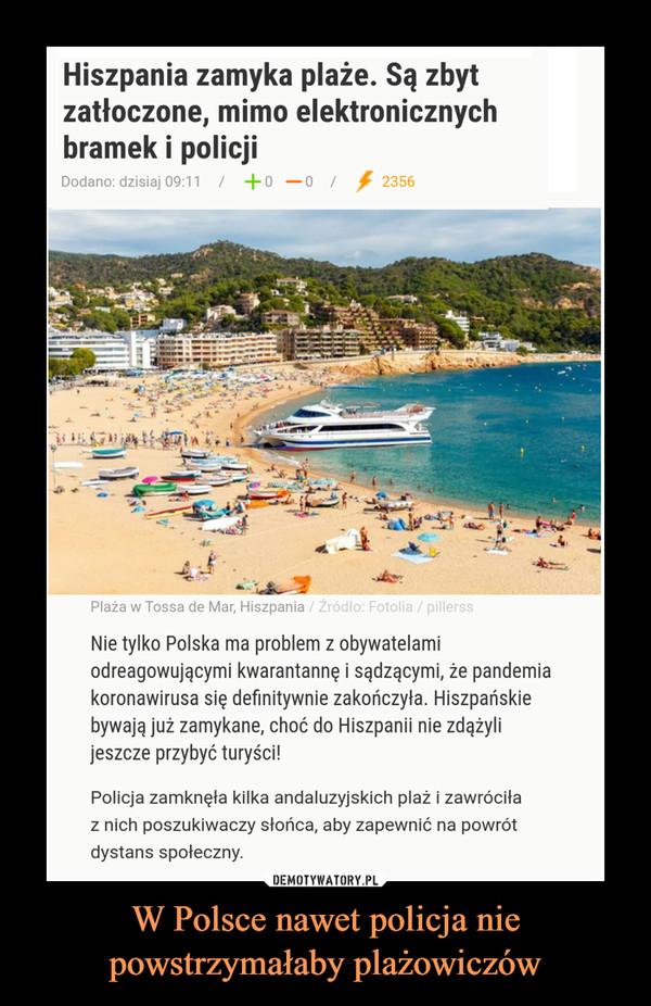 W Polsce nawet policja nie powstrzymałaby plażowiczów –  Hiszpania zamyka plaże. Są zbyt zatłoczone, mimo elektronicznych bramek i policji Nie tylko Polska ma problem z obywatelami odreagowującymi kwarantannę i sądzącymi, że pandemia koronawirusa się definitywnie zakończyła. Hiszpańskie bywają już zamykane, choć do Hiszpanii nie zdążyli jeszcze przybyć turyści!Policja zamknęła kilka andaluzyjskich plaż i zawróciła z nich poszukiwaczy słońca, aby zapewnić na powrót dystans społeczny.Piękna plaża Bolonia w pobliżu miejscowości turystycznej Tarifa na wybrzeżu Costa de la Luz została zamknięta dla zwiedzających w niedzielę od godziny 11.15 rano, mimo że liczba zagranicznych turystów w Hiszpanii jest wciąż niewielka, ze względu na niewielką liczbę lotów.