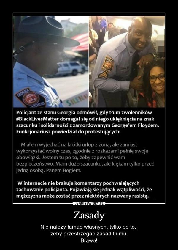 Zasady – Nie należy łamać własnych, tylko po to, żeby przestrzegać zasad tłumu.Brawo! Policjant ze stanu Georgia odmówił, gdy tłum zwolenników #BlackLivesMatter domagał się od niego uklęknięcia na znak szacunku i solidarności z zamordowanym George'em Floydem. Funkcjonariusz powiedział do protestujących: Miałem wyjechać na krótki urlop z żoną, ale zamiast wykorzystać wolny czas, zgodnie z rozkazami pełnię swoje obowiązki. Jestem tu po to, żeby zapewnić wam bezpieczeństwo. Mam dużo szacunku, ale klękani tylko przed jedną osobą. Panem Bogiem. W internecie nie brakuje komentarzy pochwalających zachowanie policjanta. Pojawiają się jednak wątpliwości, że mężczyzna może zostać przez niektórych nazwany rasistą.