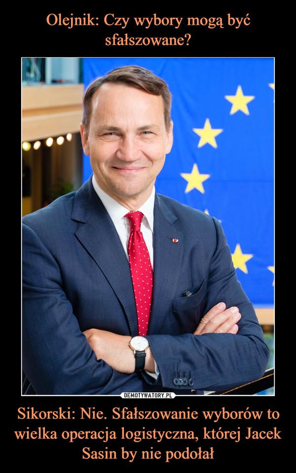 Sikorski: Nie. Sfałszowanie wyborów to wielka operacja logistyczna, której Jacek Sasin by nie podołał –