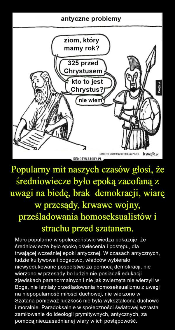 Popularny mit naszych czasów głosi, że średniowiecze było epoką zacofaną z uwagi na biedę, brak  demokracji, wiarę w przesądy, krwawe wojny, prześladowania homoseksualistów i strachu przed szatanem. – Mało popularne w społeczeństwie wiedza pokazuje, że średniowiecze było epoką oświecenia i postępu, dla trwającej wcześniej epoki antycznej. W czasach antycznych, ludzie kultywowali bogactwo, władców wybierało niewyedukowane pospólstwo za pomocą demokracji, nie wierzono w przesądy bo ludzie nie posiadali edukacji zjawiskach paranormalnych i nie jak zwierzęta nie wierzyli w Boga, nie istniały prześladowania homoseksualizmu z uwagi na niepopularność miłości duchowej, nie wierzono w Szatana ponieważ ludzkość nie była wykształcona duchowo i moralnie. Paradoksalnie w społeczności światowej wzrasta zamiłowanie do ideologii prymitywnych, antycznych, za pomocą nieuzasadnianej wiary w ich postępowość.