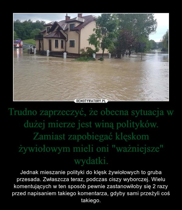 """Trudno zaprzeczyć, że obecna sytuacja w dużej mierze jest winą polityków. Zamiast zapobiegać klęskom żywiołowym mieli oni """"ważniejsze"""" wydatki. – Jednak mieszanie polityki do klęsk żywiołowych to gruba przesada. Zwłaszcza teraz, podczas ciszy wyborczej. Wielu komentujących w ten sposób pewnie zastanowiłoby się 2 razy przed napisaniem takiego komentarza, gdyby sami przeżyli coś takiego."""