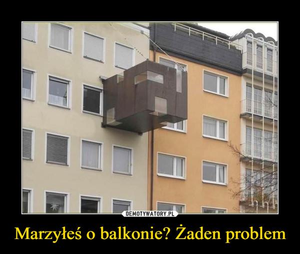 Marzyłeś o balkonie? Żaden problem –