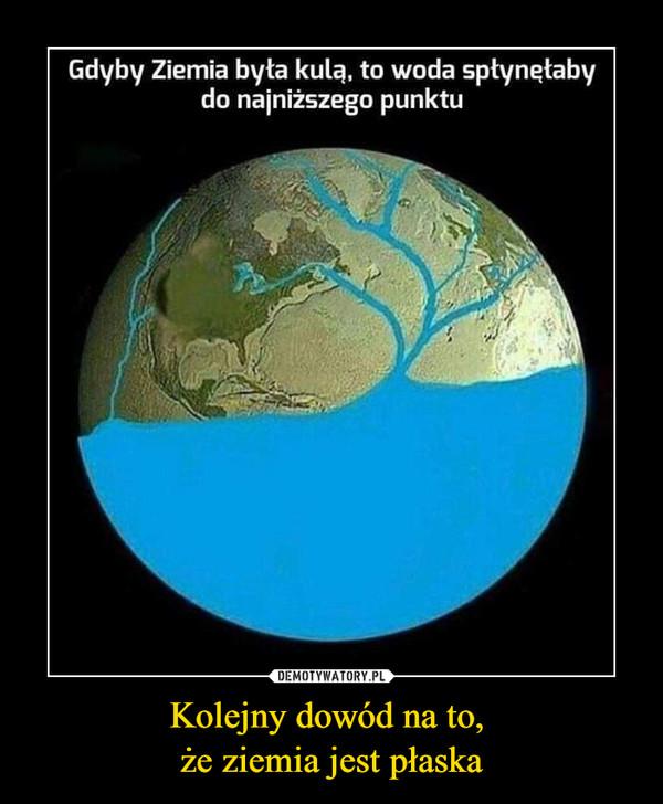 Kolejny dowód na to, że ziemia jest płaska –  Gdyby Ziemia byta kulą. to woda spłynęłabydo najniższego punktu