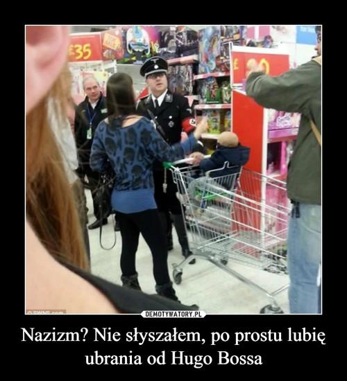 Nazizm? Nie słyszałem, po prostu lubię ubrania od Hugo Bossa