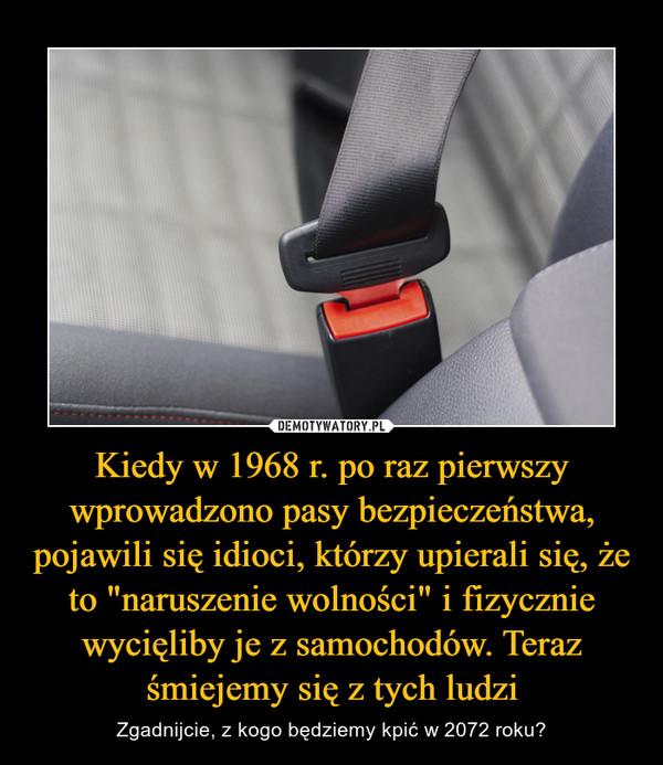 """Kiedy w 1968 r. po raz pierwszy wprowadzono pasy bezpieczeństwa, pojawili się idioci, którzy upierali się, że to """"naruszenie wolności"""" i fizycznie wycięliby je z samochodów. Teraz śmiejemy się z tych ludzi – Zgadnijcie, z kogo będziemy kpić w 2072 roku?"""