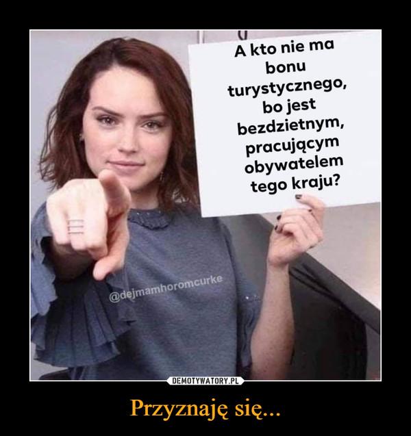 Przyznaję się... –  A kto nie mabonuturystycznego,bo jestbezdzietnym,pracującymobywatelemtego kraju?