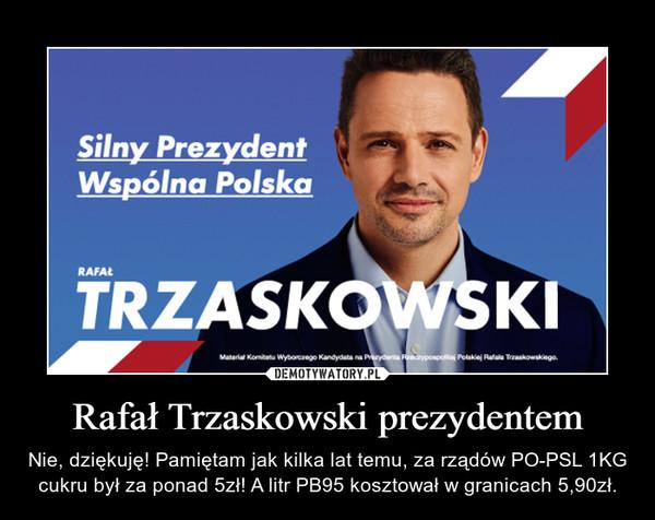 Rafał Trzaskowski prezydentem – Nie, dziękuję! Pamiętam jak kilka lat temu, za rządów PO-PSL 1KG cukru był za ponad 5zł! A litr PB95 kosztował w granicach 5,90zł.
