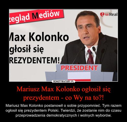 Mariusz Max Kolonko ogłosił się prezydentem - co Wy na to?!