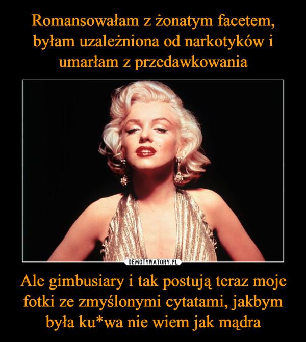 Ale gimbusiary i tak postują teraz moje fotki ze zmyślonymi cytatami, jakbym była ku*wa nie wiem jak mądra –