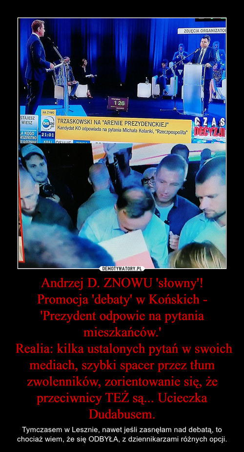 Andrzej D. ZNOWU 'słowny'! Promocja 'debaty' w Końskich - 'Prezydent odpowie na pytania mieszkańców.'  Realia: kilka ustalonych pytań w swoich mediach, szybki spacer przez tłum zwolenników, zorientowanie się, że przeciwnicy TEŻ są... Ucieczka Dudabusem.