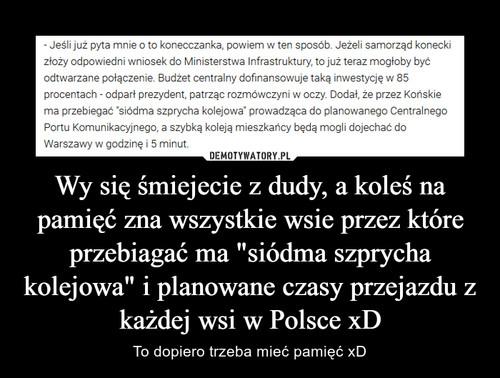 """Wy się śmiejecie z dudy, a koleś na pamięć zna wszystkie wsie przez które przebiagać ma """"siódma szprycha kolejowa"""" i planowane czasy przejazdu z każdej wsi w Polsce xD"""