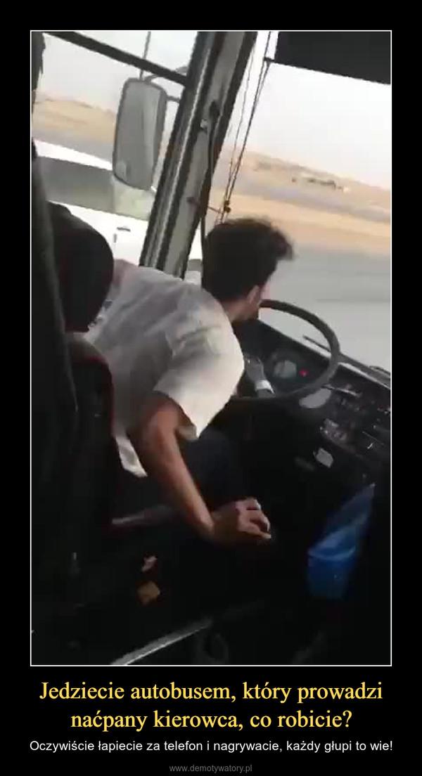 Jedziecie autobusem, który prowadzi naćpany kierowca, co robicie? – Oczywiście łapiecie za telefon i nagrywacie, każdy głupi to wie!