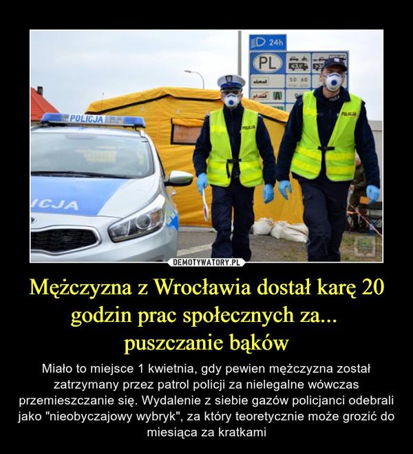 """Mężczyzna z Wrocławia dostał karę 20 godzin prac społecznych za... puszczanie bąków – Miało to miejsce 1 kwietnia, gdy pewien mężczyzna został zatrzymany przez patrol policji za nielegalne wówczas przemieszczanie się. Wydalenie z siebie gazów policjanci odebrali jako """"nieobyczajowy wybryk"""", za który teoretycznie może grozić do miesiąca za kratkami"""