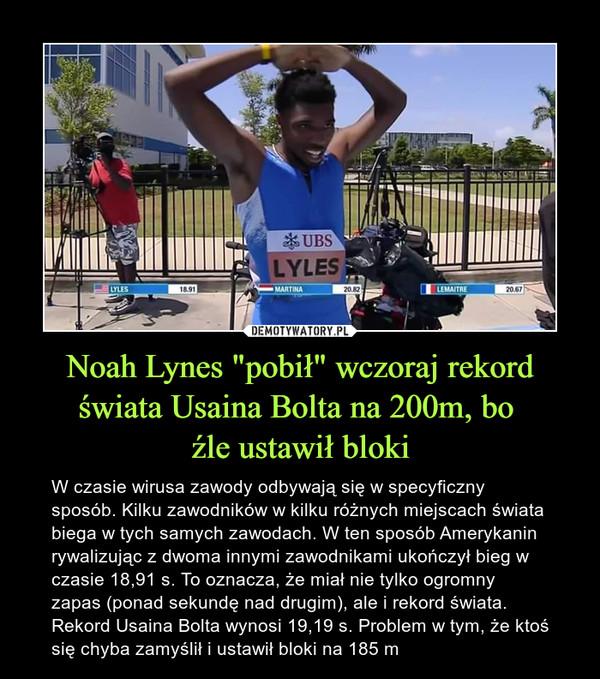 """Noah Lynes """"pobił"""" wczoraj rekord świata Usaina Bolta na 200m, bo źle ustawił bloki – W czasie wirusa zawody odbywają się w specyficzny sposób. Kilku zawodników w kilku różnych miejscach świata biega w tych samych zawodach. W ten sposób Amerykanin rywalizując z dwoma innymi zawodnikami ukończył bieg w czasie 18,91 s. To oznacza, że miał nie tylko ogromny zapas (ponad sekundę nad drugim), ale i rekord świata. Rekord Usaina Bolta wynosi 19,19 s. Problem w tym, że ktoś się chyba zamyślił i ustawił bloki na 185 m"""