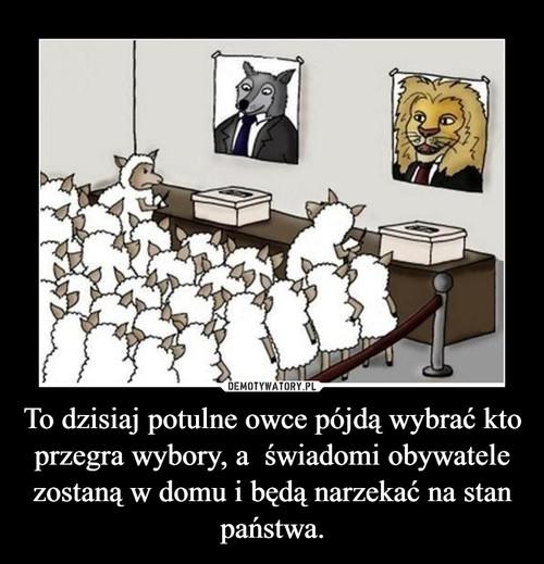 To dzisiaj potulne owce pójdą wybrać kto przegra wybory, a  świadomi obywatele zostaną w domu i będą narzekać na stan państwa.