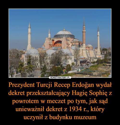 Prezydent Turcji Recep Erdoğan wydał dekret przekształcający Hagię Sophię z powrotem w meczet po tym, jak sąd unieważnił dekret z 1934 r., który uczynił z budynku muzeum