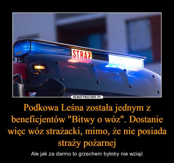 """Podkowa Leśna została jednym z beneficjentów """"Bitwy o wóz"""". Dostanie więc wóz strażacki, mimo, że nie posiada straży pożarnej – Ale jak za darmo to grzechem byłoby nie wziąć"""