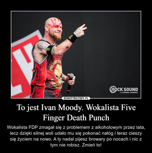 To jest Ivan Moody. Wokalista Five Finger Death Punch – Wokalista FDP zmagał się z problemem z alkoholowym przez lata, lecz dzięki silnej woli udało mu się pokonać nałóg i teraz cieszy się życiem na nowo. A ty nadal pijesz browary po nocach i nic z tym nie robisz. Zmień to!
