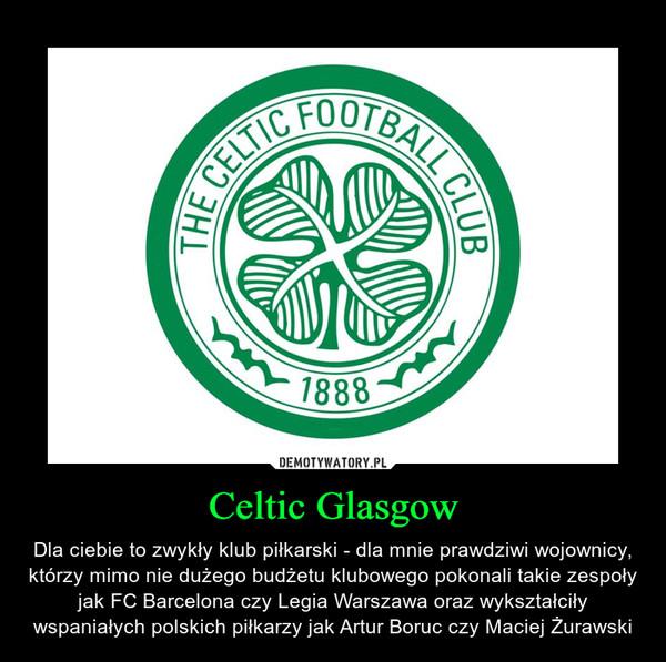 Celtic Glasgow – Dla ciebie to zwykły klub piłkarski - dla mnie prawdziwi wojownicy, którzy mimo nie dużego budżetu klubowego pokonali takie zespoły jak FC Barcelona czy Legia Warszawa oraz wykształciły wspaniałych polskich piłkarzy jak Artur Boruc czy Maciej Żurawski