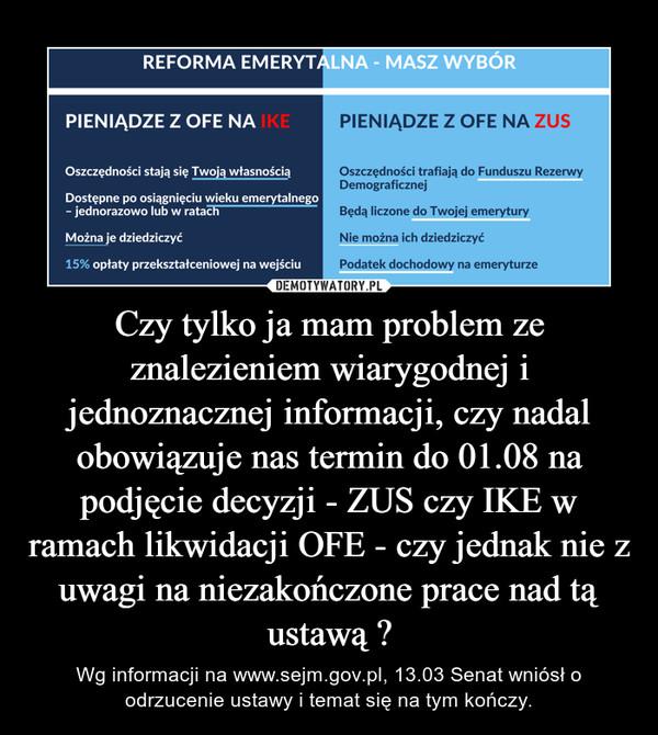 Czy tylko ja mam problem ze znalezieniem wiarygodnej i jednoznacznej informacji, czy nadal obowiązuje nas termin do 01.08 na podjęcie decyzji - ZUS czy IKE w ramach likwidacji OFE - czy jednak nie z uwagi na niezakończone prace nad tą ustawą ? – Wg informacji na www.sejm.gov.pl, 13.03 Senat wniósł o odrzucenie ustawy i temat się na tym kończy.