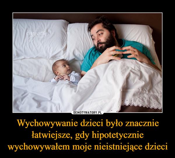 Wychowywanie dzieci było znacznie łatwiejsze, gdy hipotetycznie wychowywałem moje nieistniejące dzieci –
