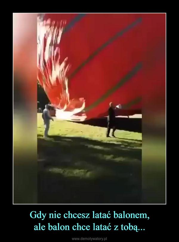 Gdy nie chcesz latać balonem,ale balon chce latać z tobą... –