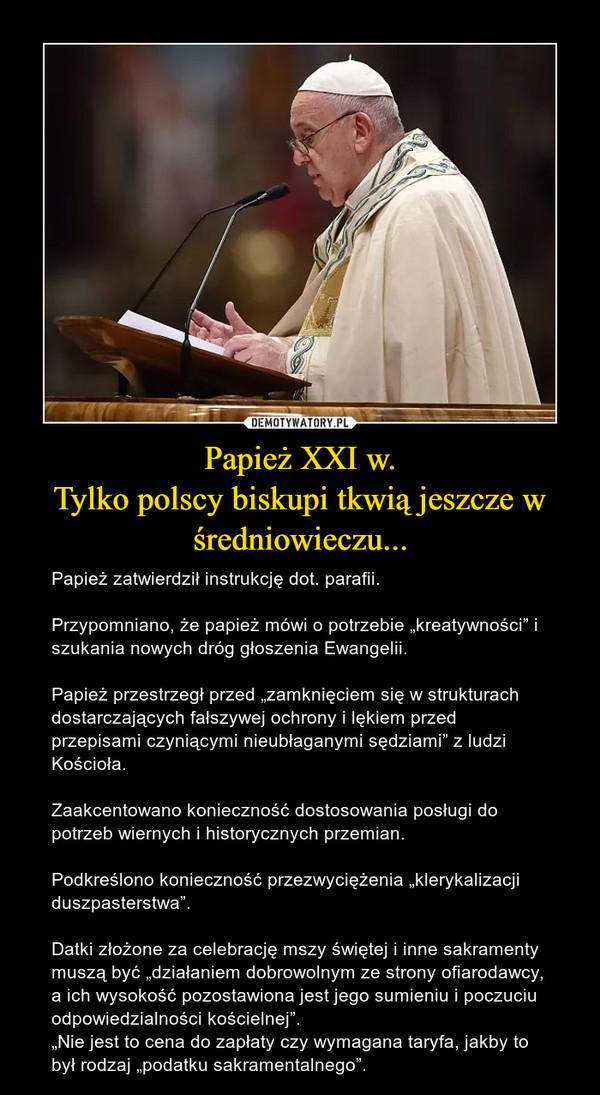 """Papież XXI w.Tylko polscy biskupi tkwią jeszcze w średniowieczu... – Papież zatwierdził instrukcję dot. parafii.Przypomniano, że papież mówi o potrzebie """"kreatywności"""" i szukania nowych dróg głoszenia Ewangelii.Papież przestrzegł przed """"zamknięciem się w strukturach dostarczających fałszywej ochrony i lękiem przed przepisami czyniącymi nieubłaganymi sędziami"""" z ludzi Kościoła.Zaakcentowano konieczność dostosowania posługi do potrzeb wiernych i historycznych przemian.Podkreślono konieczność przezwyciężenia """"klerykalizacji duszpasterstwa"""".Datki złożone za celebrację mszy świętej i inne sakramenty muszą być """"działaniem dobrowolnym ze strony ofiarodawcy, a ich wysokość pozostawiona jest jego sumieniu i poczuciu odpowiedzialności kościelnej"""".""""Nie jest to cena do zapłaty czy wymagana taryfa, jakby to był rodzaj """"podatku sakramentalnego""""."""