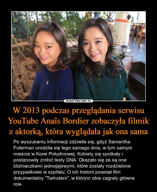 """W 2013 podczas przeglądania serwisu YouTube Anaïs Bordier zobaczyła filmik z aktorką, która wyglądała jak ona sama – Po wyszukaniu informacji zdziwiła się, gdyż Samantha Futerman urodziła się tego samego dnia, w tym samym mieście w Korei Południowej. Kobiety się spotkały i postanowiły zrobić testy DNA. Okazało się ze są one bliźniaczkami jednojajowymi, które zostały rozdzielone przypadkowo w szpitalu. O ich historii powstał film dokumentalny """"Twinsters"""", w którym obie zagrały główne role"""