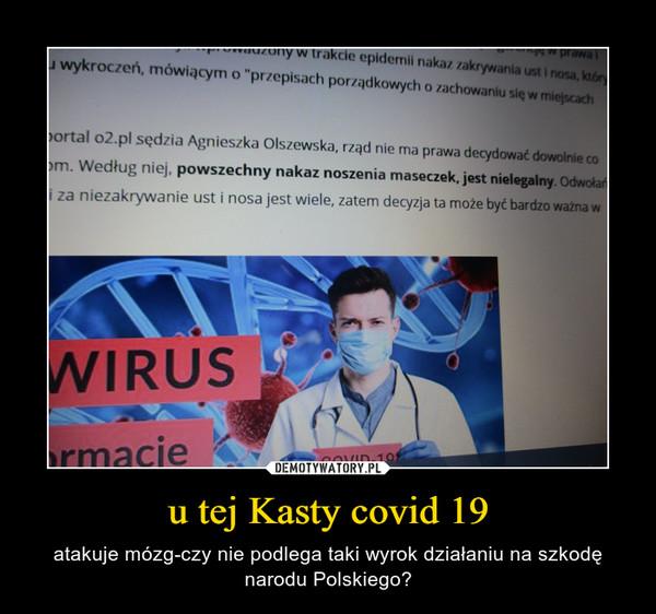 u tej Kasty covid 19 – atakuje mózg-czy nie podlega taki wyrok działaniu na szkodę narodu Polskiego?