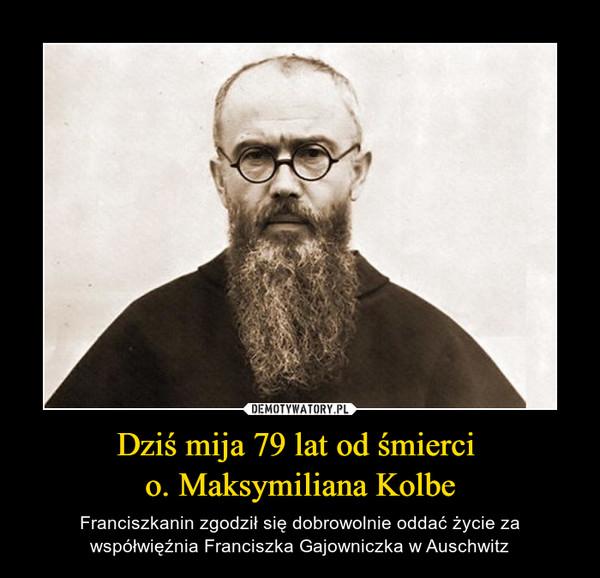 Dziś mija 79 lat od śmierci o. Maksymiliana Kolbe – Franciszkanin zgodził się dobrowolnie oddać życie za współwięźnia Franciszka Gajowniczka w Auschwitz