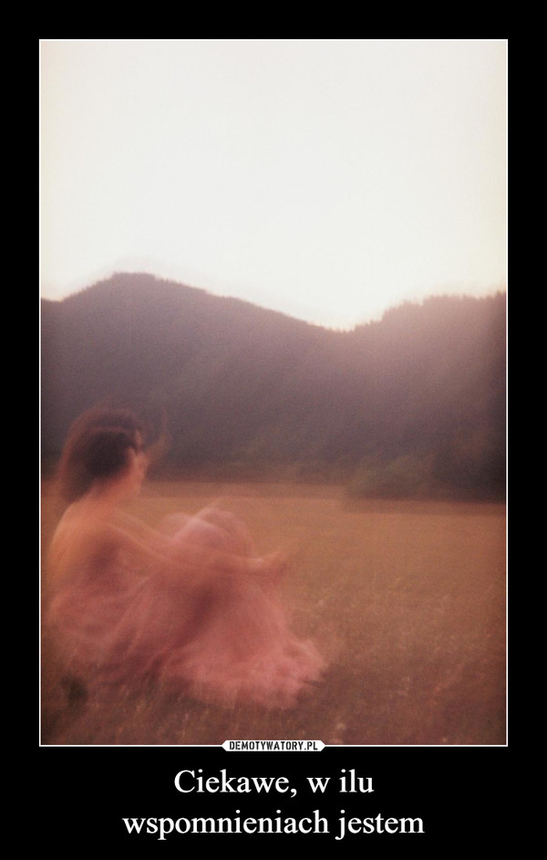 Ciekawe, w iluwspomnieniach jestem –