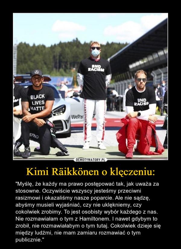 """Kimi Räikkönen o klęczeniu: – """"Myślę, że każdy ma prawo postępować tak, jak uważa za stosowne. Oczywiście wszyscy jesteśmy przeciwni rasizmowi i okazaliśmy nasze poparcie. Ale nie sądzę, abyśmy musieli wyjaśniać, czy nie uklękniemy, czy cokolwiek zrobimy. To jest osobisty wybór każdego z nas. Nie rozmawiałam o tym z Hamiltonem. I nawet gdybym to zrobił, nie rozmawiałabym o tym tutaj. Cokolwiek dzieje się między ludźmi, nie mam zamiaru rozmawiać o tym publicznie."""""""