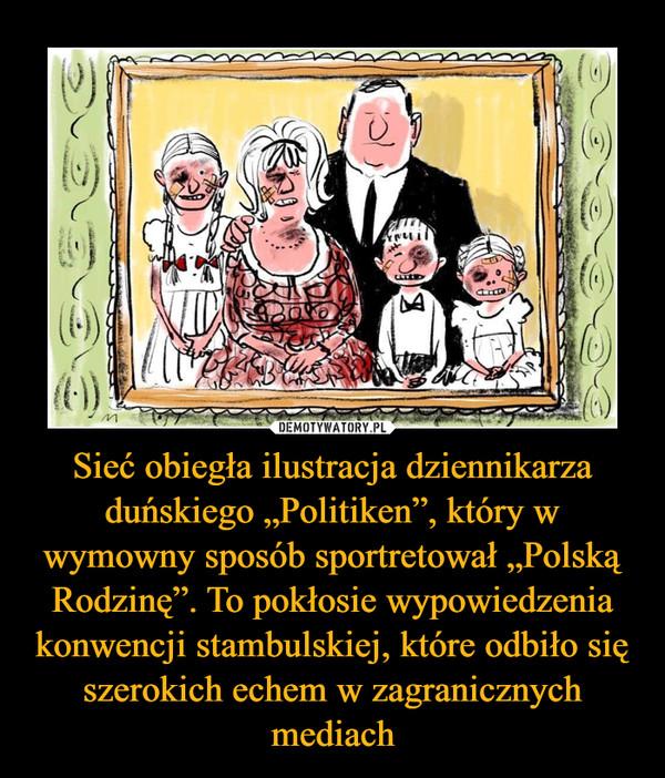 """Sieć obiegła ilustracja dziennikarza duńskiego """"Politiken"""", który w wymowny sposób sportretował """"Polską Rodzinę"""". To pokłosie wypowiedzenia konwencji stambulskiej, które odbiło się szerokich echem w zagranicznych mediach"""