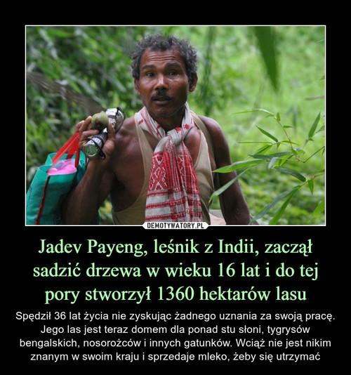 Jadev Payeng, leśnik z Indii, zaczął sadzić drzewa w wieku 16 lat i do tej pory stworzył 1360 hektarów lasu
