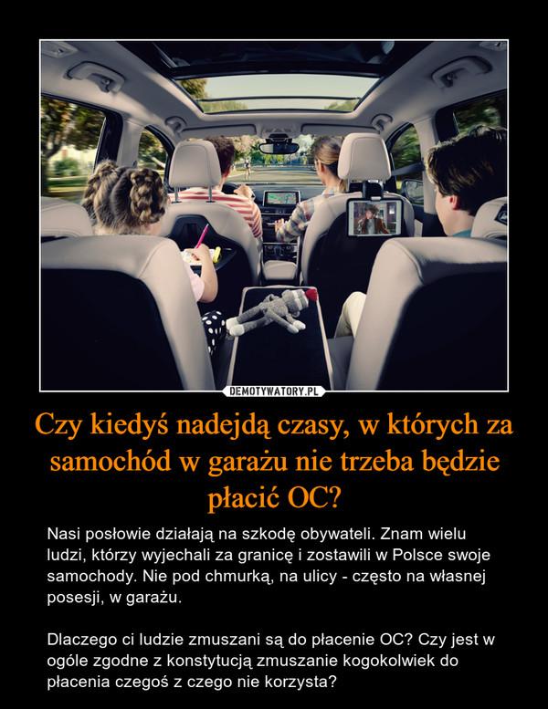 Czy kiedyś nadejdą czasy, w których za samochód w garażu nie trzeba będzie płacić OC? – Nasi posłowie działają na szkodę obywateli. Znam wielu ludzi, którzy wyjechali za granicę i zostawili w Polsce swoje samochody. Nie pod chmurką, na ulicy - często na własnej posesji, w garażu. Dlaczego ci ludzie zmuszani są do płacenie OC? Czy jest w ogóle zgodne z konstytucją zmuszanie kogokolwiek do płacenia czegoś z czego nie korzysta?