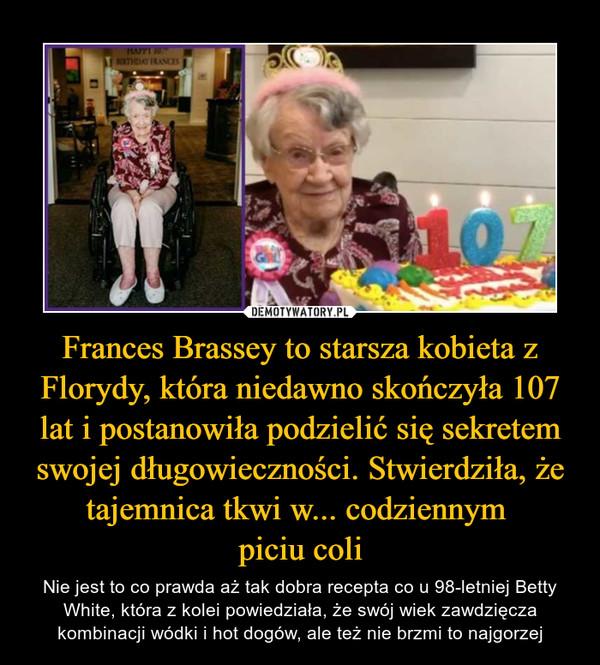 Frances Brassey to starsza kobieta z Florydy, która niedawno skończyła 107 lat i postanowiła podzielić się sekretem swojej długowieczności. Stwierdziła, że tajemnica tkwi w... codziennym piciu coli – Nie jest to co prawda aż tak dobra recepta co u 98-letniej Betty White, która z kolei powiedziała, że swój wiek zawdzięcza kombinacji wódki i hot dogów, ale też nie brzmi to najgorzej