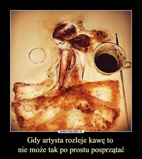 Gdy artysta rozleje kawę to  nie może tak po prostu posprzątać