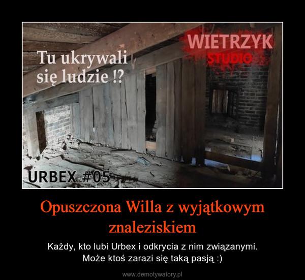 Opuszczona Willa z wyjątkowym znaleziskiem – Każdy, kto lubi Urbex i odkrycia z nim związanymi.Może ktoś zarazi się taką pasją :)