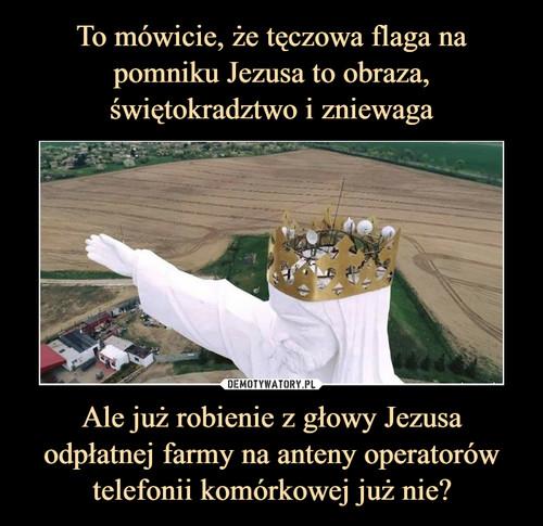To mówicie, że tęczowa flaga na pomniku Jezusa to obraza, świętokradztwo i zniewaga Ale już robienie z głowy Jezusa odpłatnej farmy na anteny operatorów telefonii komórkowej już nie?