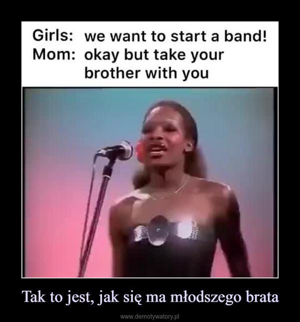 Tak to jest, jak się ma młodszego brata –