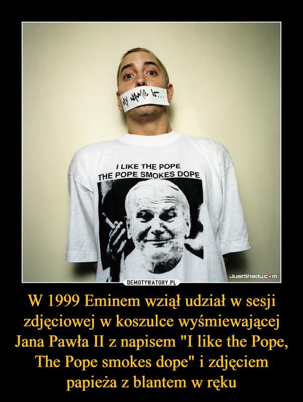 """W 1999 Eminem wziął udział w sesji zdjęciowej w koszulce wyśmiewającej Jana Pawła II z napisem """"I like the Pope, The Pope smokes dope"""" i zdjęciem papieża z blantem w ręku –"""