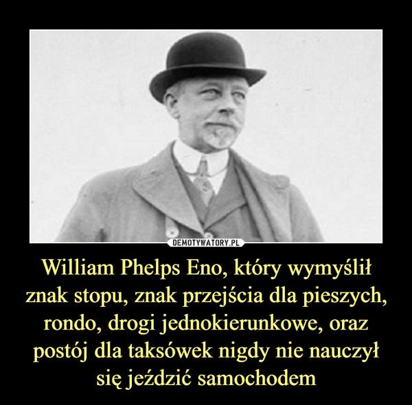 William Phelps Eno, który wymyślił znak stopu, znak przejścia dla pieszych, rondo, drogi jednokierunkowe, oraz postój dla taksówek nigdy nie nauczył się jeździć samochodem –