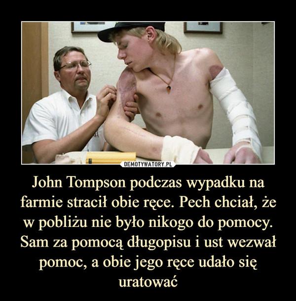 John Tompson podczas wypadku na farmie stracił obie ręce. Pech chciał, że w pobliżu nie było nikogo do pomocy. Sam za pomocą długopisu i ust wezwał pomoc, a obie jego ręce udało się uratować –