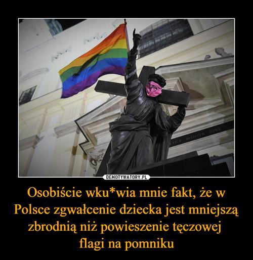 Osobiście wku*wia mnie fakt, że w Polsce zgwałcenie dziecka jest mniejszą zbrodnią niż powieszenie tęczowej  flagi na pomniku