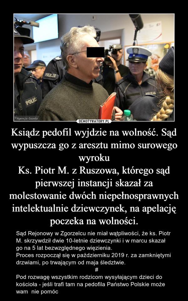 Ksiądz pedofil wyjdzie na wolność. Sąd wypuszcza go z aresztu mimo surowego wyrokuKs. Piotr M. z Ruszowa, którego sąd pierwszej instancji skazał za molestowanie dwóch niepełnosprawnych intelektualnie dziewczynek, na apelację poczeka na wolności. – Sąd Rejonowy w Zgorzelcu nie miał wątpliwości, że ks. Piotr M. skrzywdził dwie 10-letnie dziewczynki i w marcu skazał go na 5 lat bezwzględnego więzienia.Proces rozpoczął się w październiku 2019 r. za zamkniętymi drzwiami, po trwającym od maja śledztwie.                                                 #Pod rozwagę wszystkim rodzicom wysyłającym dzieci do kościoła - jeśli trafi tam na pedofila Państwo Polskie może wam  nie pomóc