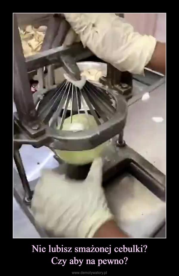 Nie lubisz smażonej cebulki?Czy aby na pewno? –